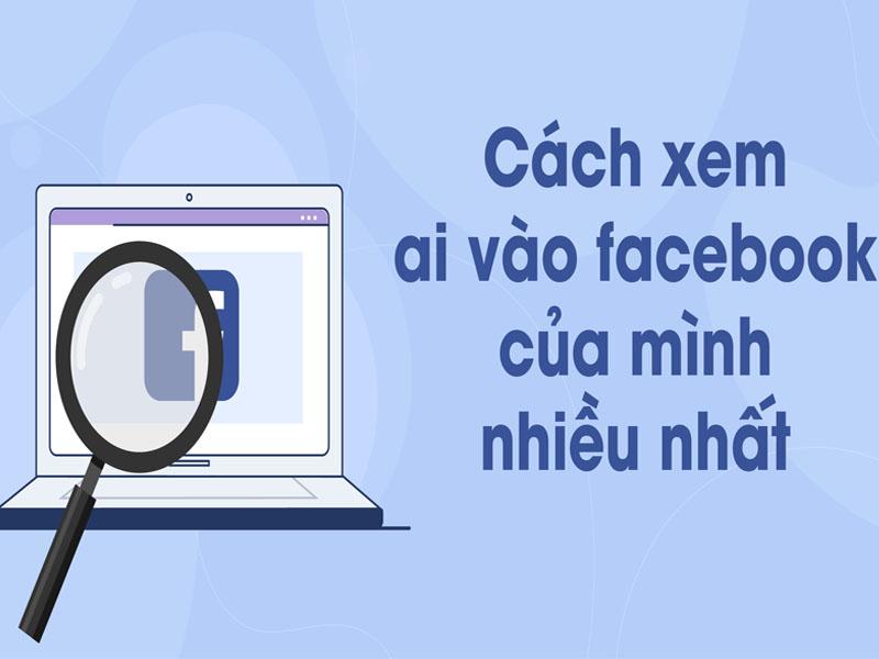 Làm cách nào để biết ai hay vào facebook mình?
